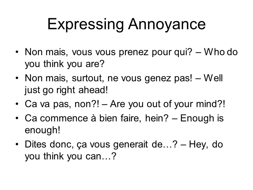 Expressing Annoyance Non mais, vous vous prenez pour qui – Who do you think you are