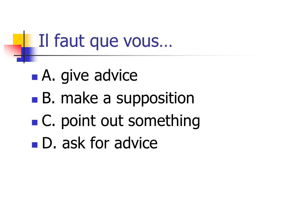 Il faut que vous… A. give advice B. make a supposition