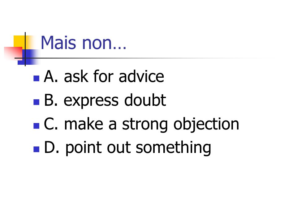 Mais non… A. ask for advice B. express doubt