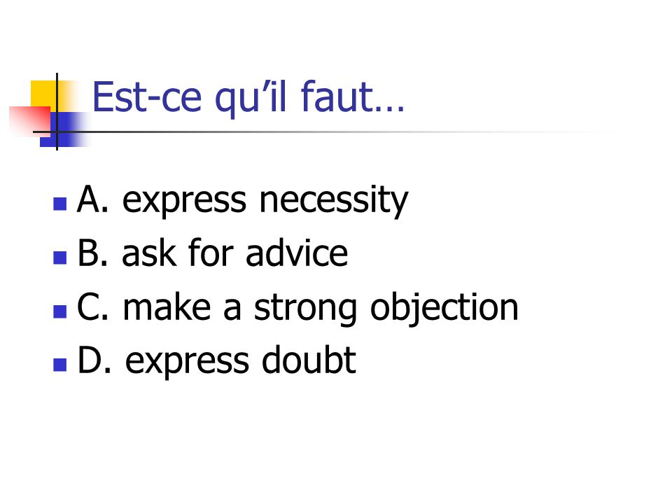 Est-ce qu'il faut… A. express necessity B. ask for advice