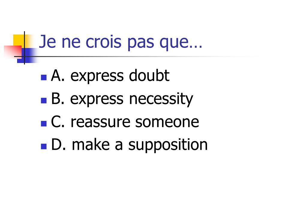Je ne crois pas que… A. express doubt B. express necessity