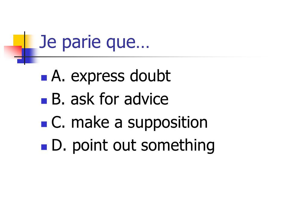 Je parie que… A. express doubt B. ask for advice C. make a supposition