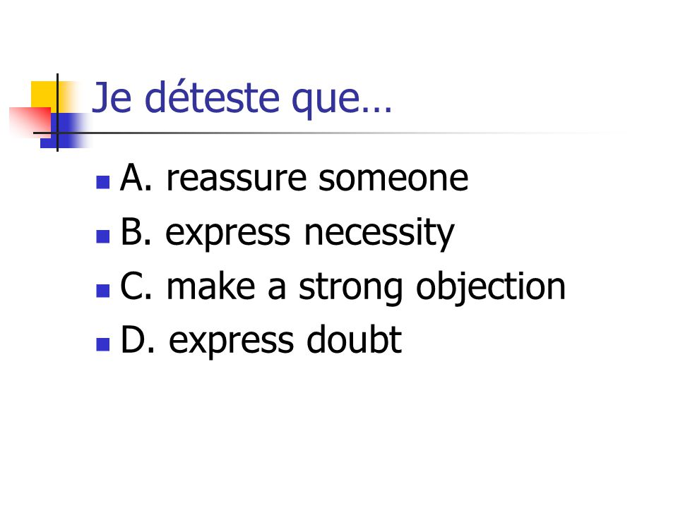 Je déteste que… A. reassure someone B. express necessity