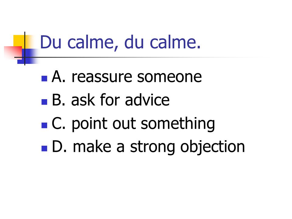 Du calme, du calme. A. reassure someone B. ask for advice