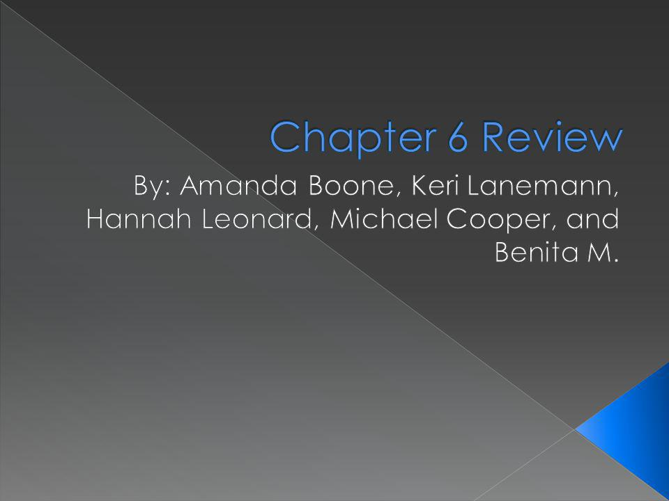 Chapter 6 Review By: Amanda Boone, Keri Lanemann, Hannah Leonard, Michael Cooper, and Benita M.