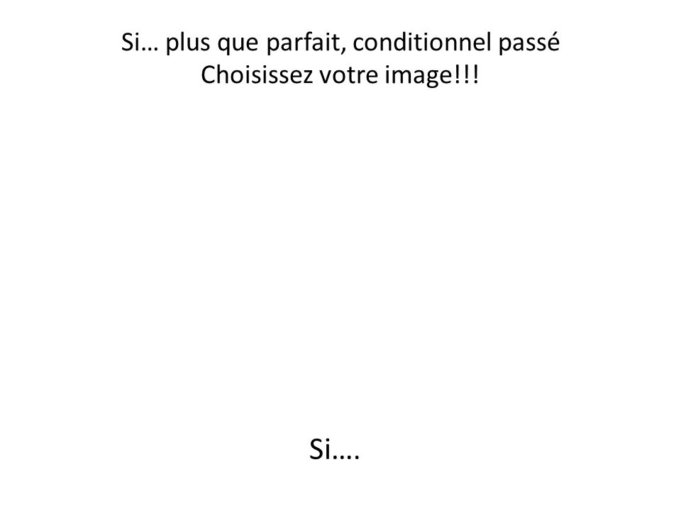 Si… plus que parfait, conditionnel passé Choisissez votre image!!!