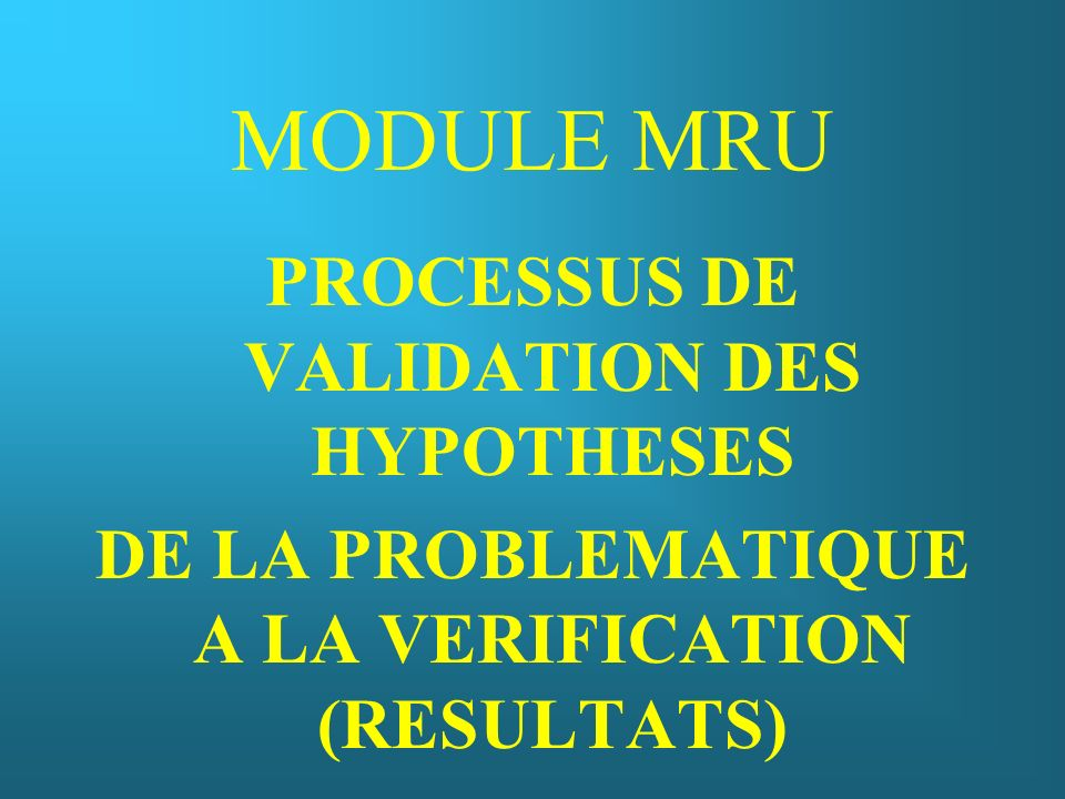 MODULE MRU PROCESSUS DE VALIDATION DES HYPOTHESES DE LA PROBLEMATIQUE A LA VERIFICATION (RESULTATS)