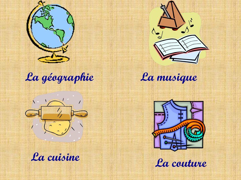La géographie La musique La cuisine La couture