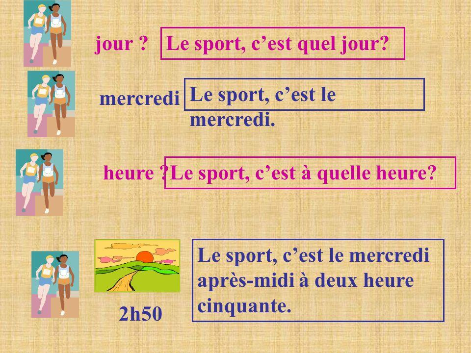 jour Le sport, c'est quel jour Le sport, c'est le mercredi. mercredi. heure Le sport, c'est à quelle heure