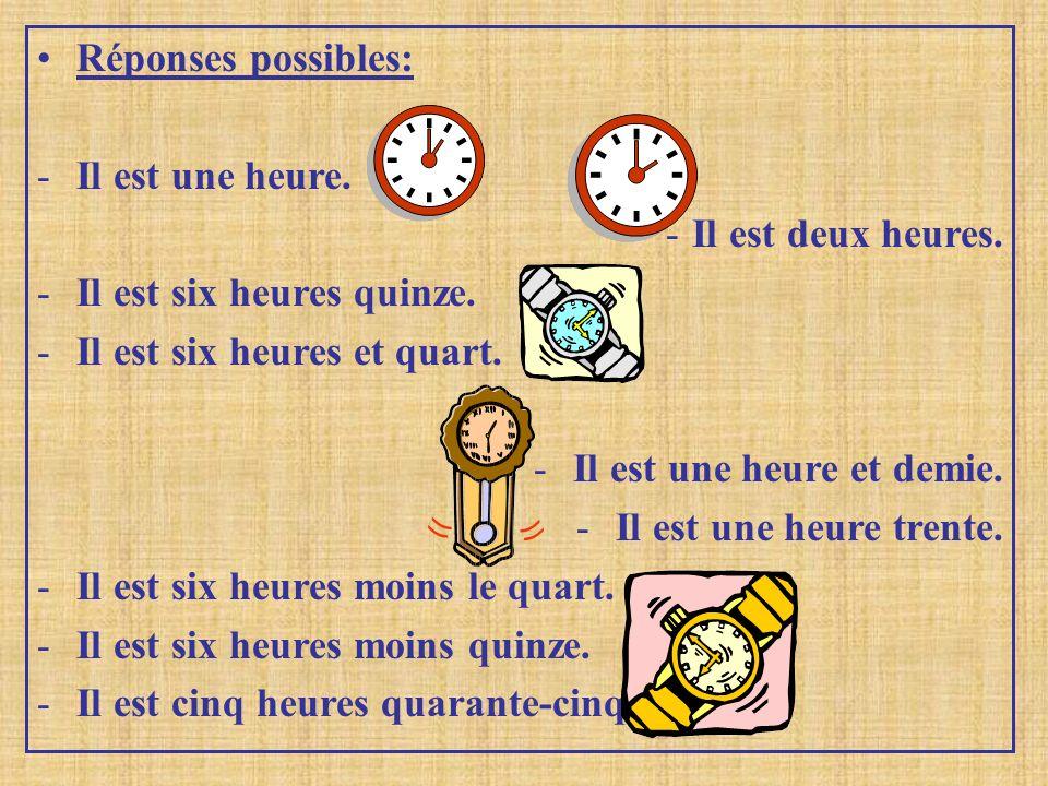 Réponses possibles: Il est une heure. Il est deux heures. Il est six heures quinze. Il est six heures et quart.