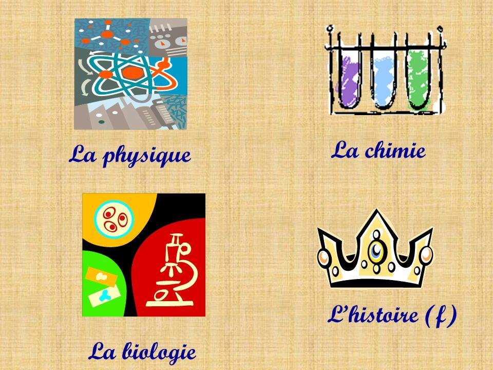 La chimie La physique L'histoire (f) La biologie
