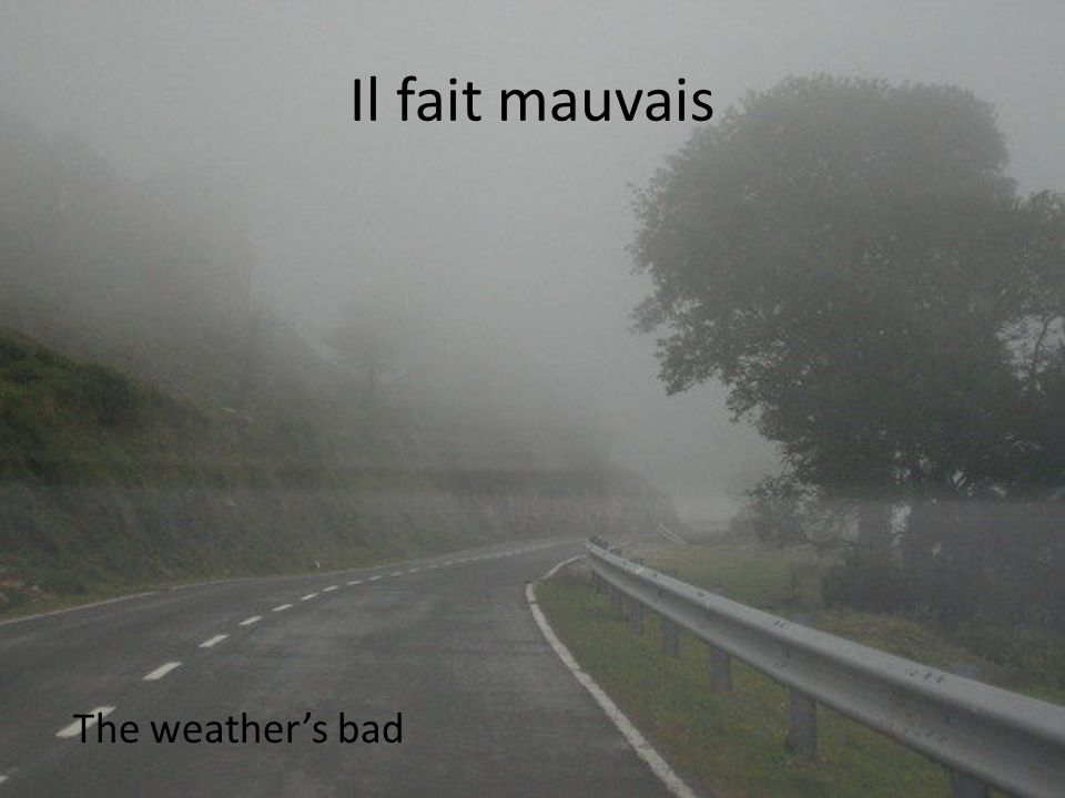 Il fait mauvais The weather's bad