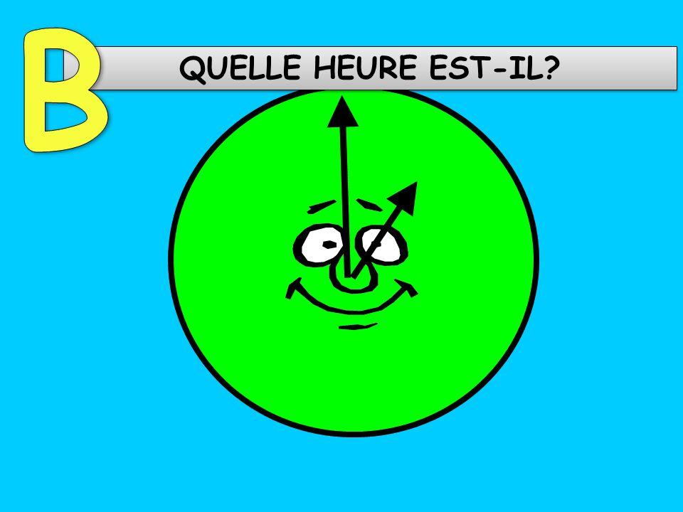 B QUELLE HEURE EST-IL