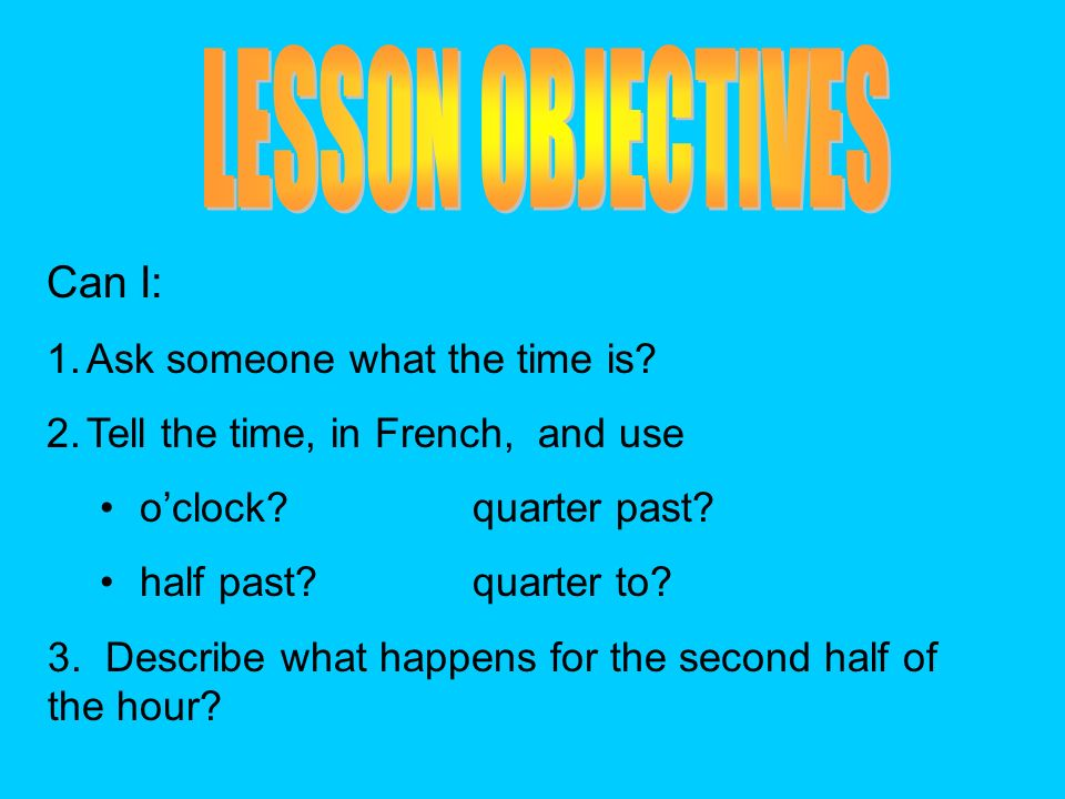 LESSON OBJECTIVES Can I: Ask someone what the time is