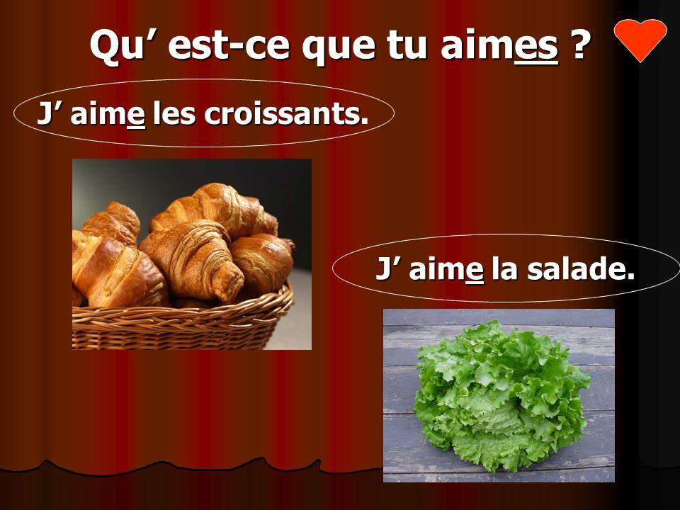 Qu' est-ce que tu aimes J' aime les croissants. J' aime la salade.