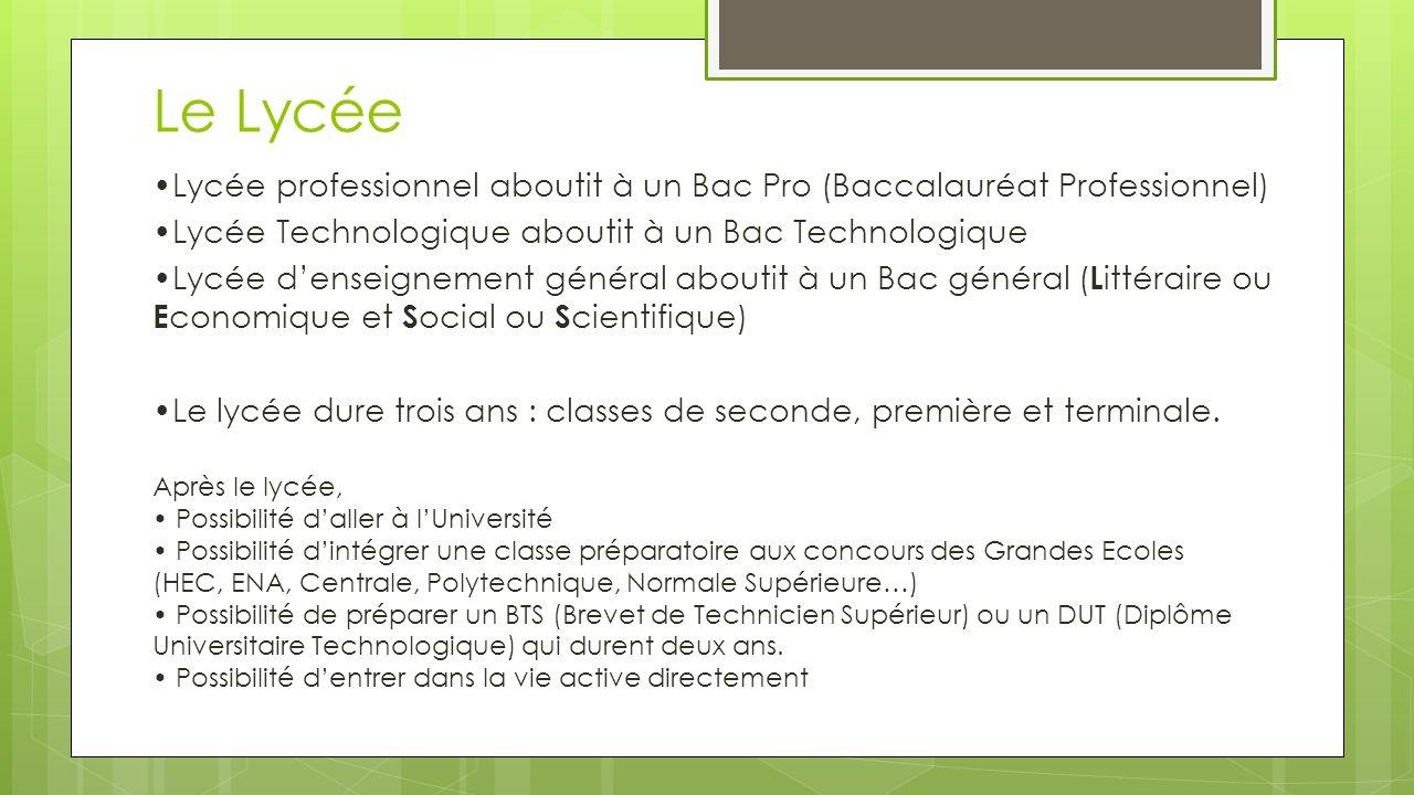 Le Lycée •Lycée professionnel aboutit à un Bac Pro (Baccalauréat Professionnel) •Lycée Technologique aboutit à un Bac Technologique.