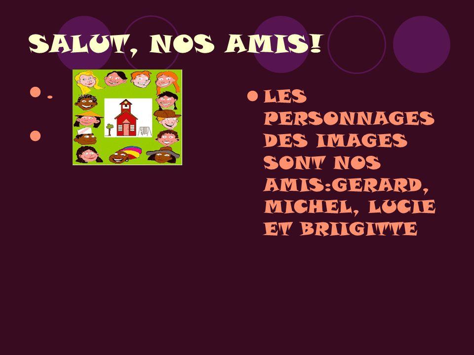 SALUT, NOS AMIS! . LES PERSONNAGES DES IMAGES SONT NOS AMIS:GERARD, MICHEL, LUCIE ET BRIIGITTE