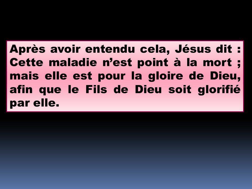 Après avoir entendu cela, Jésus dit : Cette maladie n'est point à la mort ; mais elle est pour la gloire de Dieu, afin que le Fils de Dieu soit glorifié par elle.