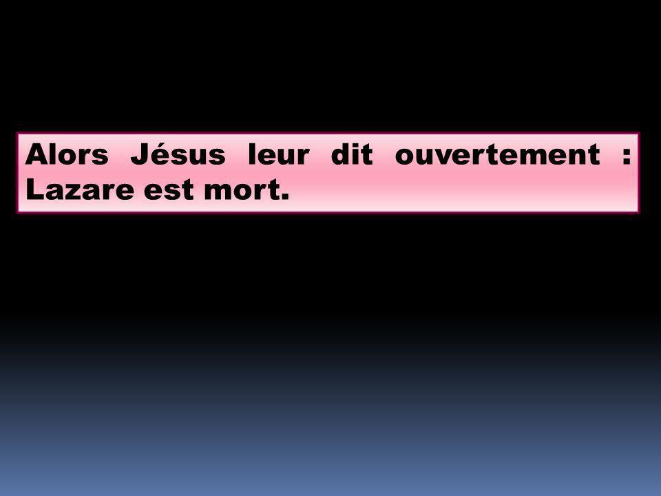 Alors Jésus leur dit ouvertement : Lazare est mort.