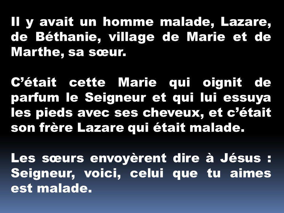 Il y avait un homme malade, Lazare, de Béthanie, village de Marie et de Marthe, sa sœur.