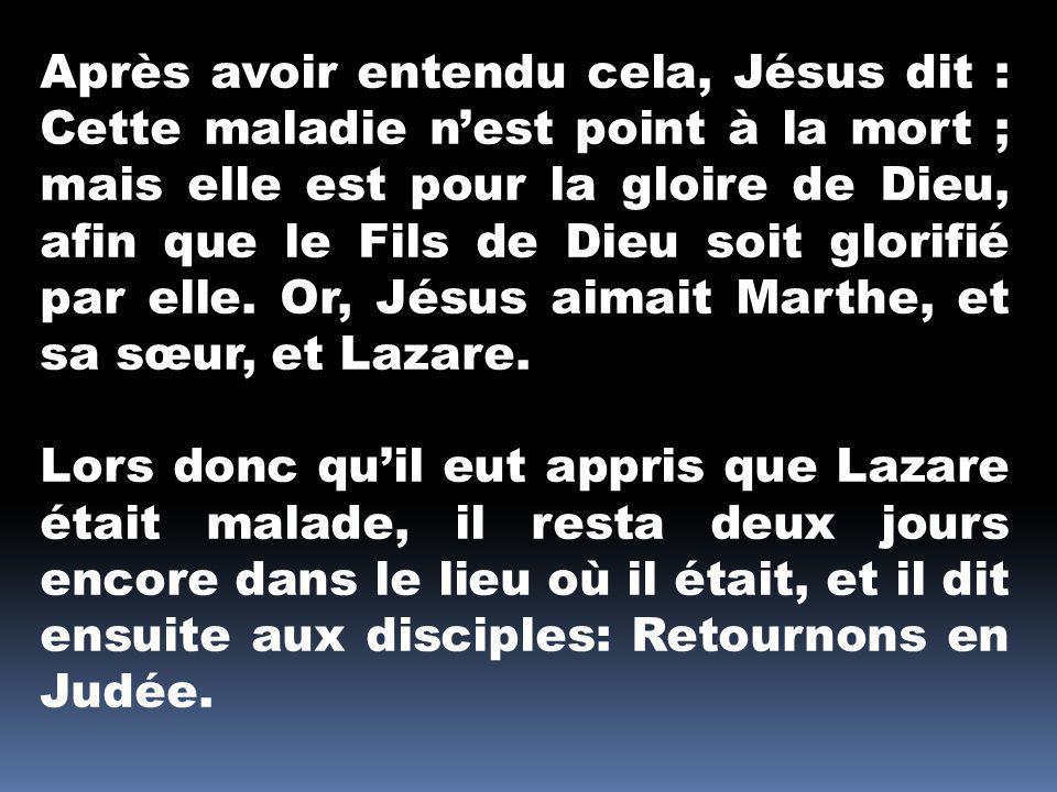 Après avoir entendu cela, Jésus dit : Cette maladie n'est point à la mort ; mais elle est pour la gloire de Dieu, afin que le Fils de Dieu soit glorifié par elle. Or, Jésus aimait Marthe, et sa sœur, et Lazare.