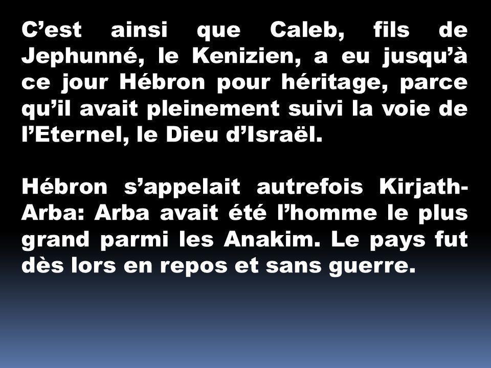 C'est ainsi que Caleb, fils de Jephunné, le Kenizien, a eu jusqu'à ce jour Hébron pour héritage, parce qu'il avait pleinement suivi la voie de l'Eternel, le Dieu d'Israël.