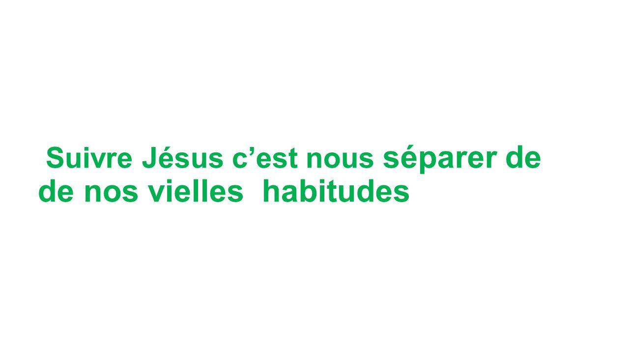 Suivre Jésus c'est nous séparer de de nos vielles habitudes