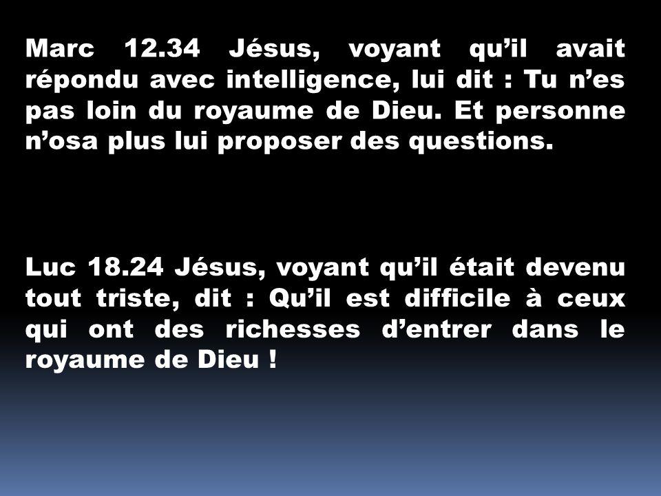 Marc 12.34 Jésus, voyant qu'il avait répondu avec intelligence, lui dit : Tu n'es pas loin du royaume de Dieu. Et personne n'osa plus lui proposer des questions.
