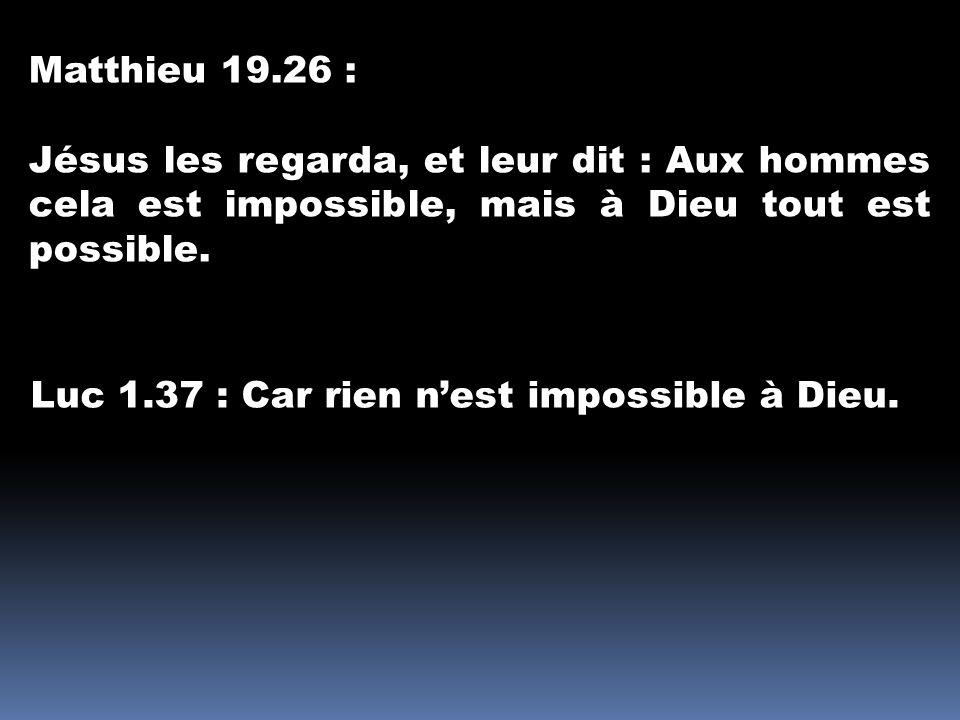Matthieu 19.26 : Jésus les regarda, et leur dit : Aux hommes cela est impossible, mais à Dieu tout est possible.