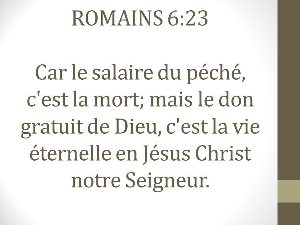 ROMAINS 6:23 Car le salaire du péché, c est la mort; mais le don gratuit de Dieu, c est la vie éternelle en Jésus Christ notre Seigneur.