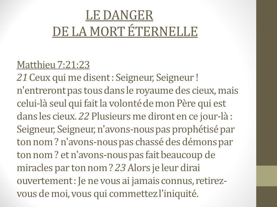 LE DANGER DE LA MORT ÉTERNELLE Matthieu 7:21:23 21 Ceux qui me disent : Seigneur, Seigneur .