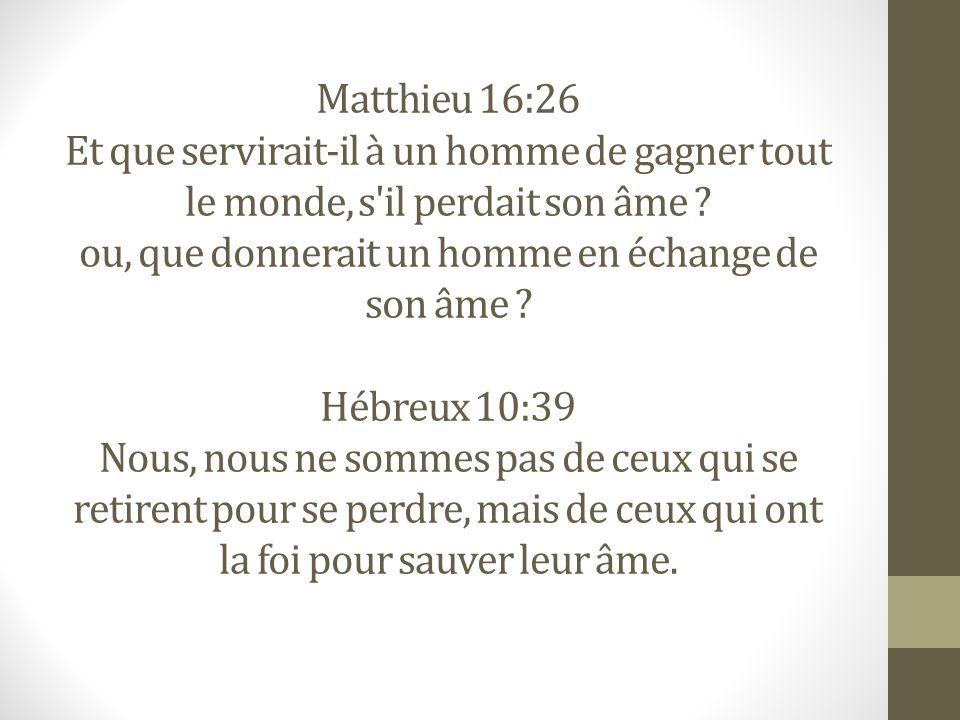 Matthieu 16:26 Et que servirait-il à un homme de gagner tout le monde, s il perdait son âme .