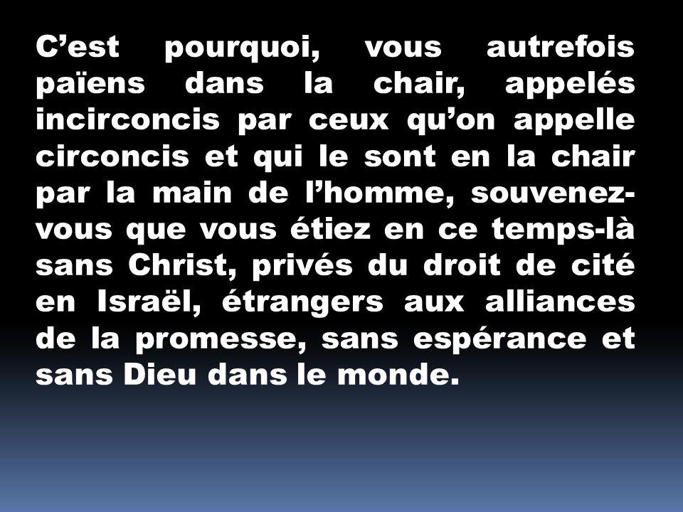C'est pourquoi, vous autrefois païens dans la chair, appelés incirconcis par ceux qu'on appelle circoncis et qui le sont en la chair par la main de l'homme, souvenez-vous que vous étiez en ce temps-là sans Christ, privés du droit de cité en Israël, étrangers aux alliances de la promesse, sans espérance et sans Dieu dans le monde.