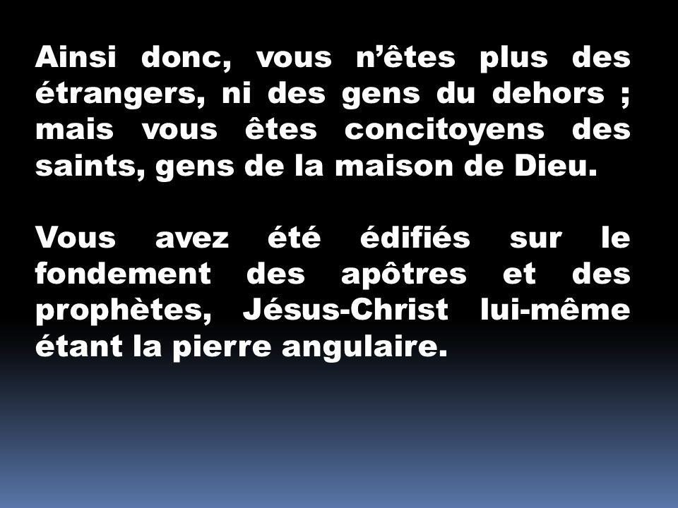 Ainsi donc, vous n'êtes plus des étrangers, ni des gens du dehors ; mais vous êtes concitoyens des saints, gens de la maison de Dieu.