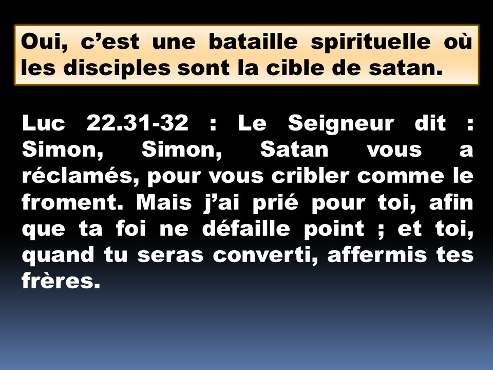Oui, c'est une bataille spirituelle où les disciples sont la cible de satan.