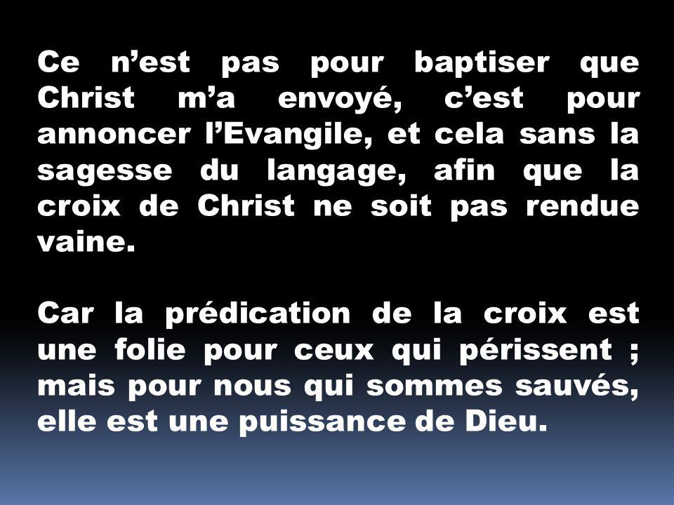 Ce n'est pas pour baptiser que Christ m'a envoyé, c'est pour annoncer l'Evangile, et cela sans la sagesse du langage, afin que la croix de Christ ne soit pas rendue vaine.