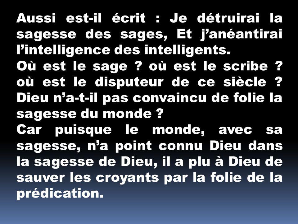 Aussi est-il écrit : Je détruirai la sagesse des sages, Et j'anéantirai l'intelligence des intelligents.