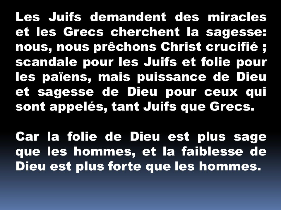 Les Juifs demandent des miracles et les Grecs cherchent la sagesse: nous, nous prêchons Christ crucifié ; scandale pour les Juifs et folie pour les païens, mais puissance de Dieu et sagesse de Dieu pour ceux qui sont appelés, tant Juifs que Grecs.