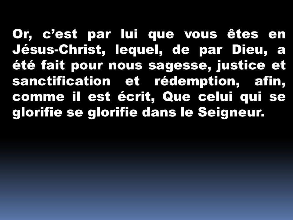 Or, c'est par lui que vous êtes en Jésus-Christ, lequel, de par Dieu, a été fait pour nous sagesse, justice et sanctification et rédemption, afin, comme il est écrit, Que celui qui se glorifie se glorifie dans le Seigneur.