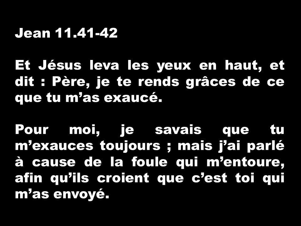 Jean 11.41-42 Et Jésus leva les yeux en haut, et dit : Père, je te rends grâces de ce que tu m'as exaucé.