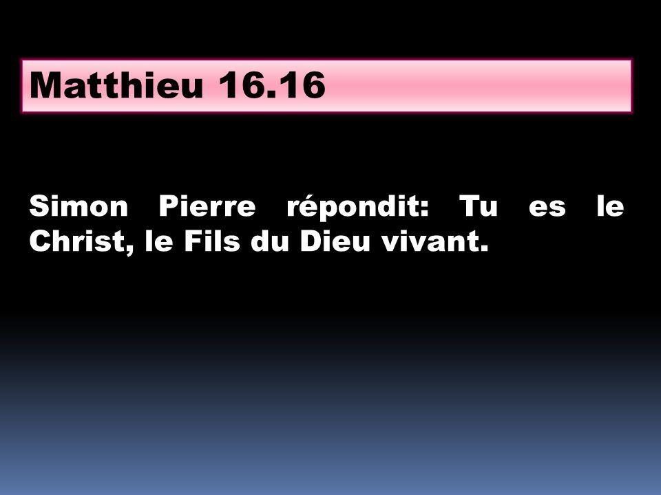 Matthieu 16.16 Simon Pierre répondit: Tu es le Christ, le Fils du Dieu vivant.