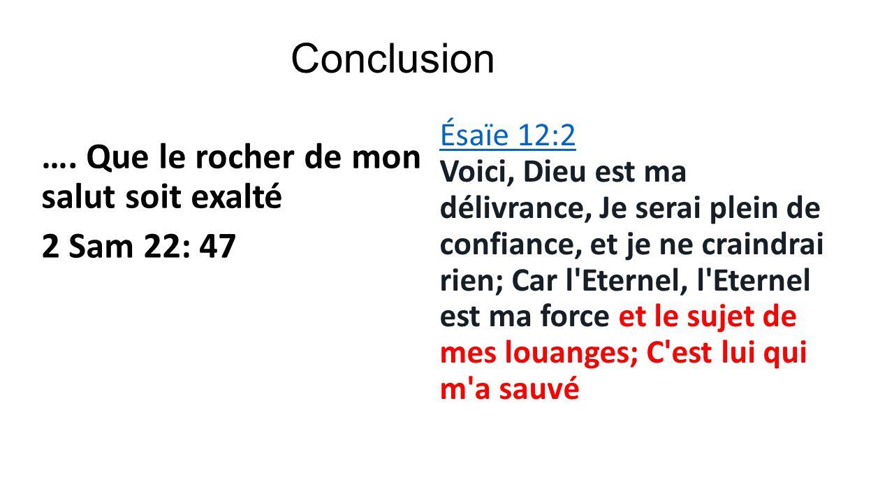 Conclusion …. Que le rocher de mon salut soit exalté 2 Sam 22: 47