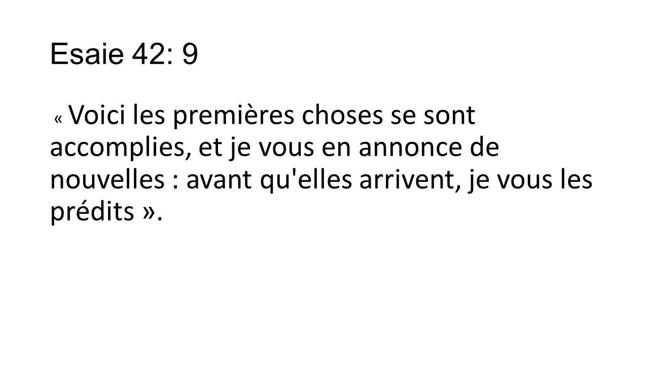 Esaie 42: 9 « Voici les premières choses se sont accomplies, et je vous en annonce de nouvelles : avant qu elles arrivent, je vous les prédits ».