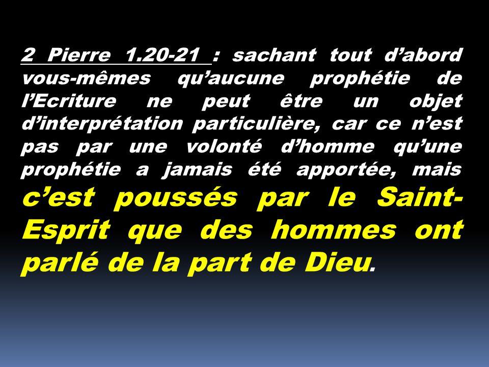 2 Pierre 1.20-21 : sachant tout d'abord vous-mêmes qu'aucune prophétie de l'Ecriture ne peut être un objet d'interprétation particulière, car ce n'est pas par une volonté d'homme qu'une prophétie a jamais été apportée, mais c'est poussés par le Saint-Esprit que des hommes ont parlé de la part de Dieu.