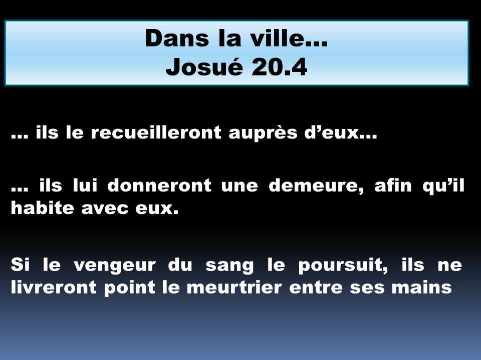 Dans la ville… Josué 20.4 … ils le recueilleront auprès d'eux…