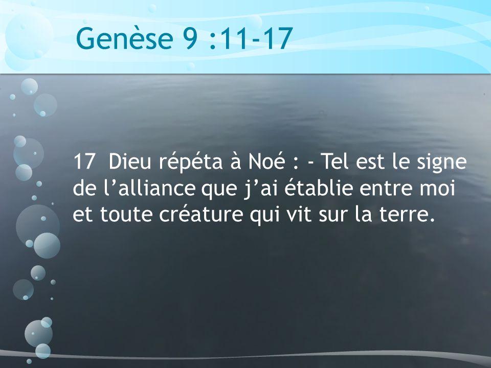 Genèse 9 :11-17 17 Dieu répéta à Noé : - Tel est le signe de l'alliance que j'ai établie entre moi et toute créature qui vit sur la terre.
