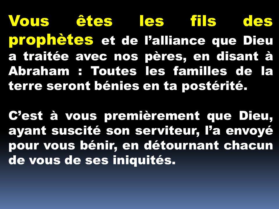 Vous êtes les fils des prophètes et de l'alliance que Dieu a traitée avec nos pères, en disant à Abraham : Toutes les familles de la terre seront bénies en ta postérité.