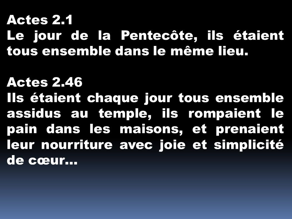 Actes 2.1 Le jour de la Pentecôte, ils étaient tous ensemble dans le même lieu. Actes 2.46.