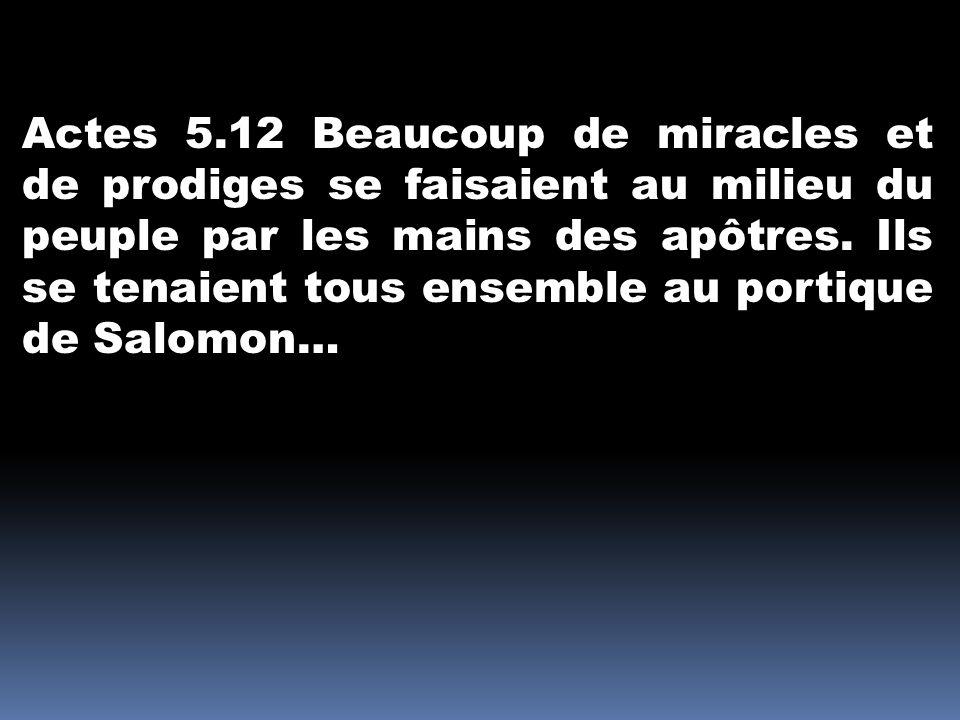 Actes 5.12 Beaucoup de miracles et de prodiges se faisaient au milieu du peuple par les mains des apôtres.
