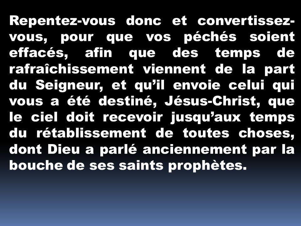 Repentez-vous donc et convertissez-vous, pour que vos péchés soient effacés, afin que des temps de rafraîchissement viennent de la part du Seigneur, et qu'il envoie celui qui vous a été destiné, Jésus-Christ, que le ciel doit recevoir jusqu'aux temps du rétablissement de toutes choses, dont Dieu a parlé anciennement par la bouche de ses saints prophètes.